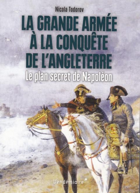 La Grande Armée à la conquête de l'Angleterre Le plan secret de Napoléon
