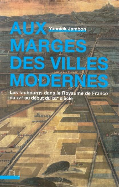 Aux marges des villes modernes Les faubourgs dans le Royaume de France du XVIe au début du XIXe siècle