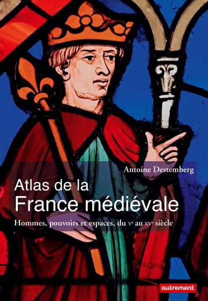 Atlas de la France médiévale - Hommes, pouvoirs et espaces, du Ve au XVe siècle